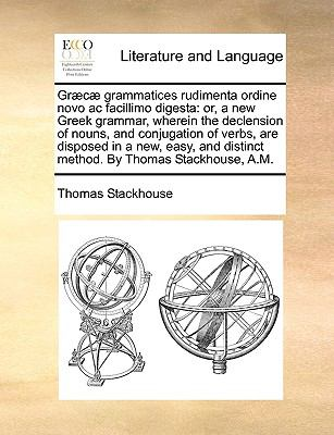 Gr?c? Grammatices Rudimenta Ordine Novo Ac Facillimo Digest : Or, a new Greek grammar, wherein the declension of nouns, and conjugation of v - Thomas Stackhouse