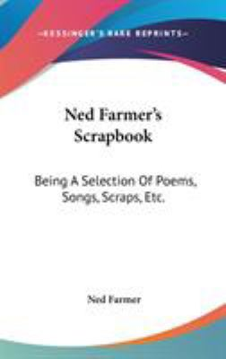 Ned Farmer's Scrapbook: Being A Selection Of Poems, Songs, Scraps, Etc. - Farmer, Ned