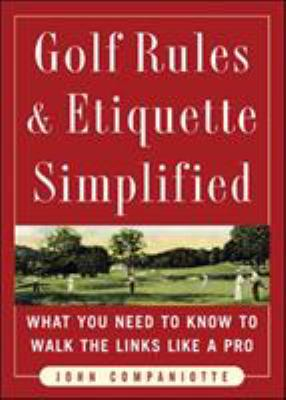 Golf Rules and Etiquette Simplified : What You Need to Know to Walk the Links Like a Pro - John Companiotte
