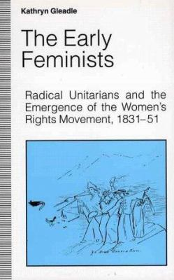The Early Feminists : Radical Unitarians and the Emergence of the Women's Rights Movement, 1831-51 - Kathryn Gleadle