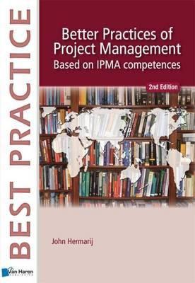 Better Practices of Project Management Based on IPMA-C and IPMA-D (Best Practice Series) - Hermarij, John