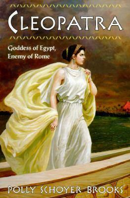 Cleopatra : Goddess of Egypt, Enemy of Rome - Polly Schoyer Brooks