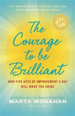The Courage to Be Brillant : How Five Acts of Improvement a Day Will Make You Shine - Marta Monahan; Jeff Andrus