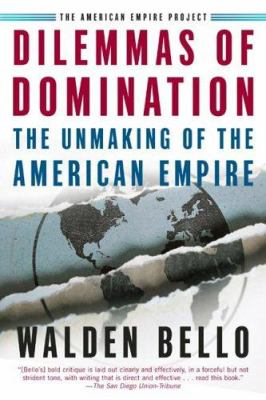 Dilemmas of Domination : The Unmaking of the American Empire - Walden Bello
