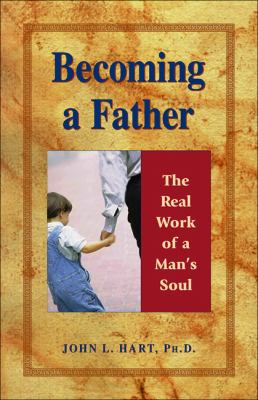 Becoming a Father : The Real Work of a Man's Soul - John L. Hart