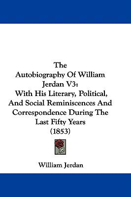 Hardcover The Autobiography of William Jerdan V3 : With His Literary, Political, and Social Reminiscences and Correspondence During the Last Fifty Years (1853) Book