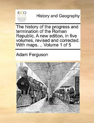 The History of the Progress and Termination of the Roman Republic a New Edition, in Five Volumes, Revised and Corrected with Maps Volume 1 O - Adam Ferguson