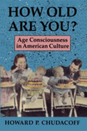 How Old Are You? : Age Consciousness in American Culture - Howard P. Chudacoff
