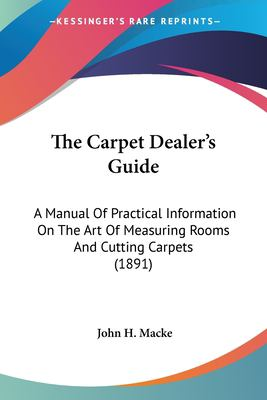 Paperback The Carpet Dealer's Guide : A Manual of Practical Information on the Art of Measuring Rooms and Cutting Carpets (1891) Book