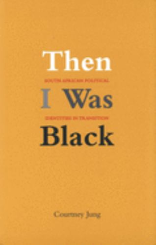 Then I Was Black : South African Political Identities in Transition - Courtney Elizabeth Jung