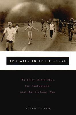 The Girl in the Picture : The Story of Kim Phuc, Whose Image Altered the Course of the Vietnam War - Denise Chong
