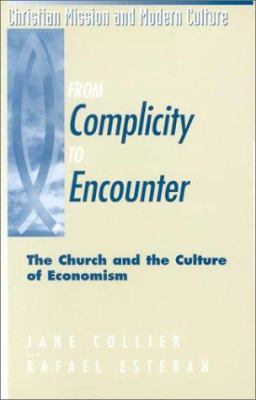 From Complicity to Encounter : The Church and the Culture of Economism - Jane Collier; Rafael Esteban