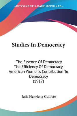 Paperback Studies in Democracy : The Essence of Democracy, the Efficiency of Democracy, American Women's Contribution to Democracy (1917) Book