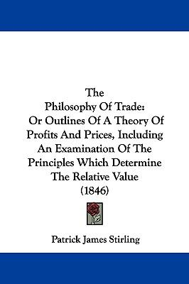 Hardcover The Philosophy of Trade : Or Outlines of A Theory of Profits and Prices, Including an Examination of the Principles Which Determine the Relative Value Book