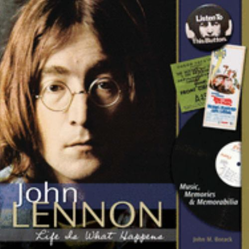 John Lennon - Life Is What Happens : Music, Memories, and Memorabilia - John Borack