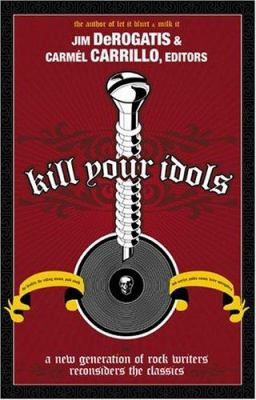 Paperback Kill Your Idols : A New Generation of Rock Writers Reconsiders the Classics Book
