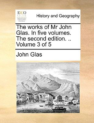 The Works of Mr John Glas in Five Volumes the Second Edition Volume 3 Of - John Glas