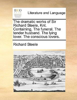 The Dramatic Works of Sir Richard Steele, Knt Containing, the Funeral the Tender Husband the Lying Lover the Conscious Lovers - Richard Steele
