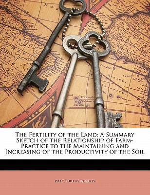Paperback The Fertility of the Land : A Summary Sketch of the Relationship of Farm-Practice to the Maintaining and Increasing of the Productivity of the Soil Book