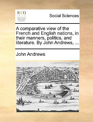 A Comparative View of the French and English Nations, in Their Manners, Politics, and Literature by John Andrews - John Andrews
