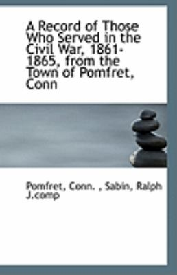 Paperback A Record of Those Who Served in the Civil War, 1861-1865, from the Town of Pomfret, Conn Book
