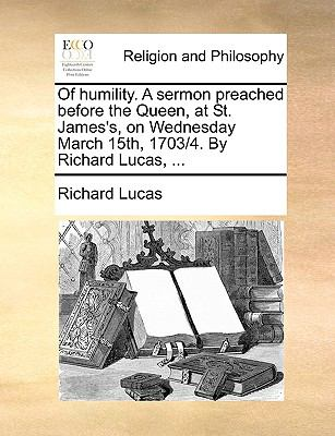 Of Humility a Sermon Preached Before the Queen, at St James's, on Wednesday March 15th, 1703/4 by Richard Lucas - Richard Lucas