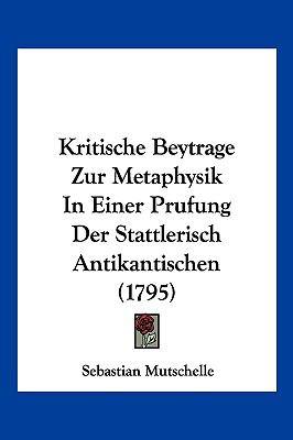 Hardcover Kritische Beytrage Zur Metaphysik in Einer Prufung der Stattlerisch Antikantischen Book