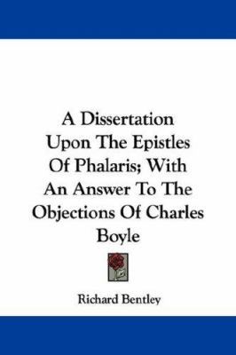A Dissertation upon the Epistles of Phalaris; with an Answer to the Objections of Charles Boyle - Richard Bentley