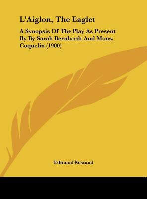 L' Aiglon, the Eaglet : A Synopsis of the Play As Present by by Sarah Bernhardt and Mons. Coquelin (1900) - Edmond Rostand