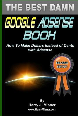 The Best Damn Google Adsense Book Color Edition : How to Make Dollars Instead of Cents with Adsense - Harry J. Misner