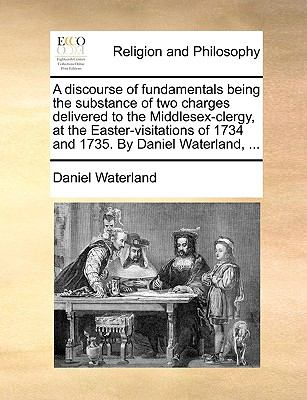 A Discourse of Fundamentals Being the Substance of Two Charges Delivered to the Middlesex-Clergy, at the Easter-Visitations of 1734 and 1735 - Daniel Waterland