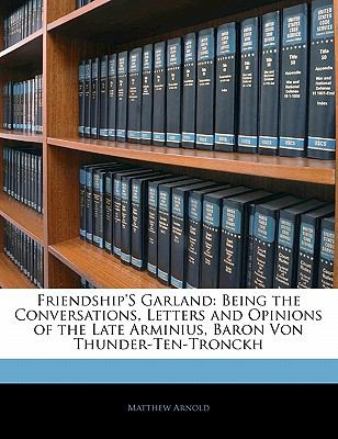 Paperback Friendship's Garland : Being the Conversations, Letters and Opinions of the Late Arminius, Baron Von Thunder-Ten-Tronckh Book