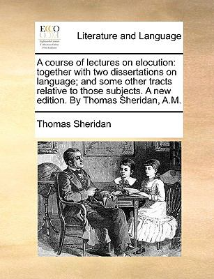 A Course of Lectures on Elocution : Together with two dissertations on language; and some other tracts relative to those subjects. A new edi - Thomas Sheridan