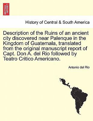 Description of the Ruins of an ancient city discovered near Palenque in the Kingdom of Guatemala, translated from the original manuscript re - Antonio del Rio
