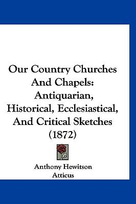 Hardcover Our Country Churches and Chapels : Antiquarian, Historical, Ecclesiastical, and Critical Sketches (1872) Book