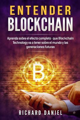 Entender Blockchain: Aprenda sobre el efecto completo que Blockchain Technology va a tener sobre el mundo y las generaciones futuras (Unders - Richard Daniel