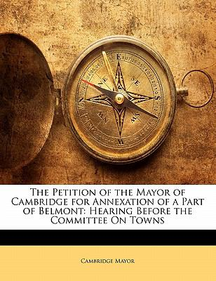 Paperback The Petition of the Mayor of Cambridge for Annexation of a Part of Belmont : Hearing Before the Committee on Towns Book