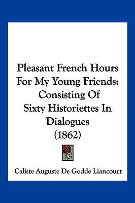 Hardcover Pleasant French Hours for My Young Friends : Consisting of Sixty Historiettes in Dialogues (1862) Book