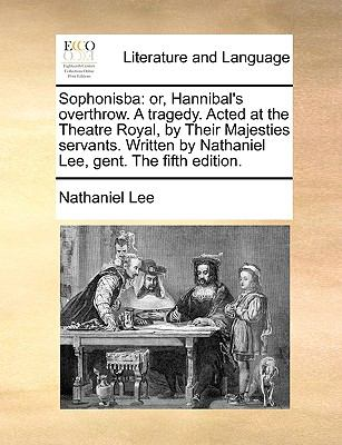 Sophonisba: or, Hannibal's overthrow. A tragedy. Acted at the Theatre Royal, by Their Majesties servants. Written by Nathaniel Lee, gent. Th - Lee, Nathaniel