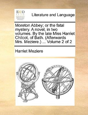Moreton Abbey; or the Fatal Mystery a Novel, in Two Volumes by the Late Miss Harriet Chilcot, of Bath Volume 2 - Harriet Meziere