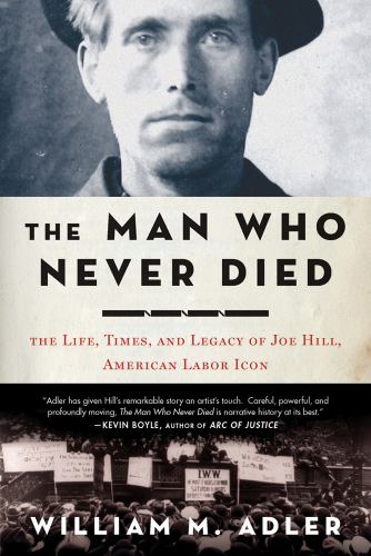 Hardcover The Man Who Never Died : The Life, Times, and Legacy of Joe Hill, American Labor Icon Book