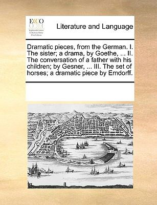 Dramatic Pieces, from the German I the Sister; a Drama, by Goethe, II the Conversation of a Father with His Children; by Gesner, III the S - Multiple Contributors, See Notes