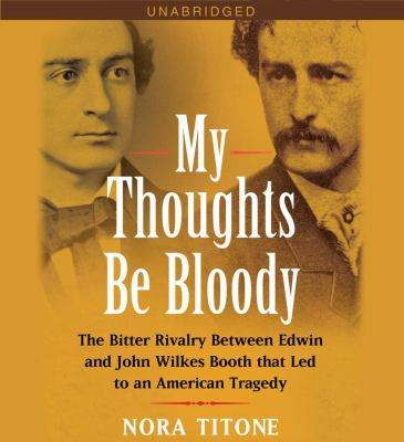 My Thoughts Be Bloody: The Bitter Rivalry Between Edwin and John Wilkes Booth That Led to an American Tragedy - Titone, Nora