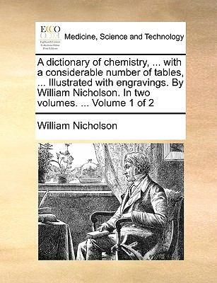 A Dictionary of Chemistry, with a Considerable Number of Tables, Illustrated with Engravings by William Nicholson in Two Volumes Volum - William Nicholson
