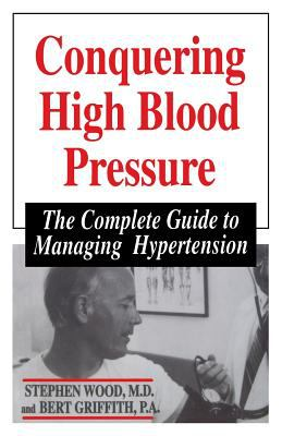 Conquering High Blood Pressure : The Complete Guide to Managing Hypertension - Stephen Wood; Bert Griffith