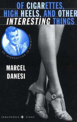 Of Cigarettes, High Heels and Other Interesting Things : An Introduction to Semiotics - Marcel Danesi; Marcello Danesi