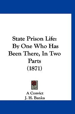 State Prison Life : By One Who Has Been There, in Two Parts (1871) - Convict A. Convict; A Convict; J. H. Banka