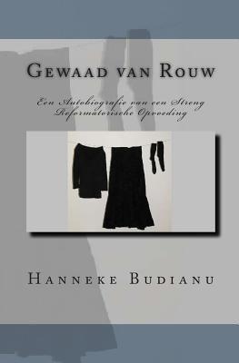 Gewaad Van Rouw : An Autobiography of an Extreme Calvinistic Upbringing - Hanneke Budianu