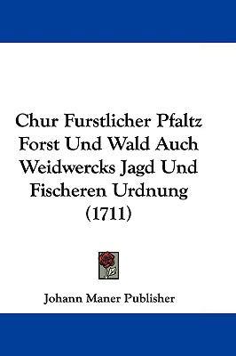 Hardcover Chur Furstlicher Pfaltz Forst und Wald Auch Weidwercks Jagd und Fischeren Urdnung Book