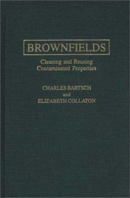 Brownfields : Cleaning and Reusing Contaminated Properties - Elizabeth Collaton; Charles Bartsch